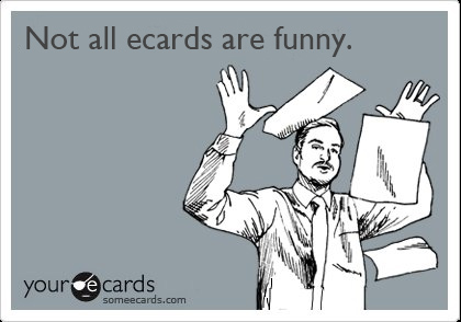 Not all ecards are funny.
